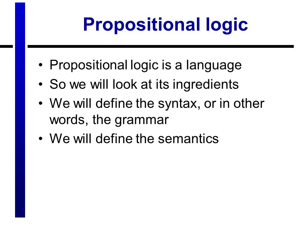 Propositional logic Propositional logic is a language So we will look at its ingredients We will define the syntax, or in other words, the grammar We will define the semantics
