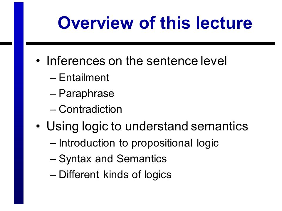 Overview of this lecture Inferences on the sentence level –Entailment –Paraphrase –Contradiction Using logic to understand semantics –Introduction to propositional logic –Syntax and Semantics –Different kinds of logics