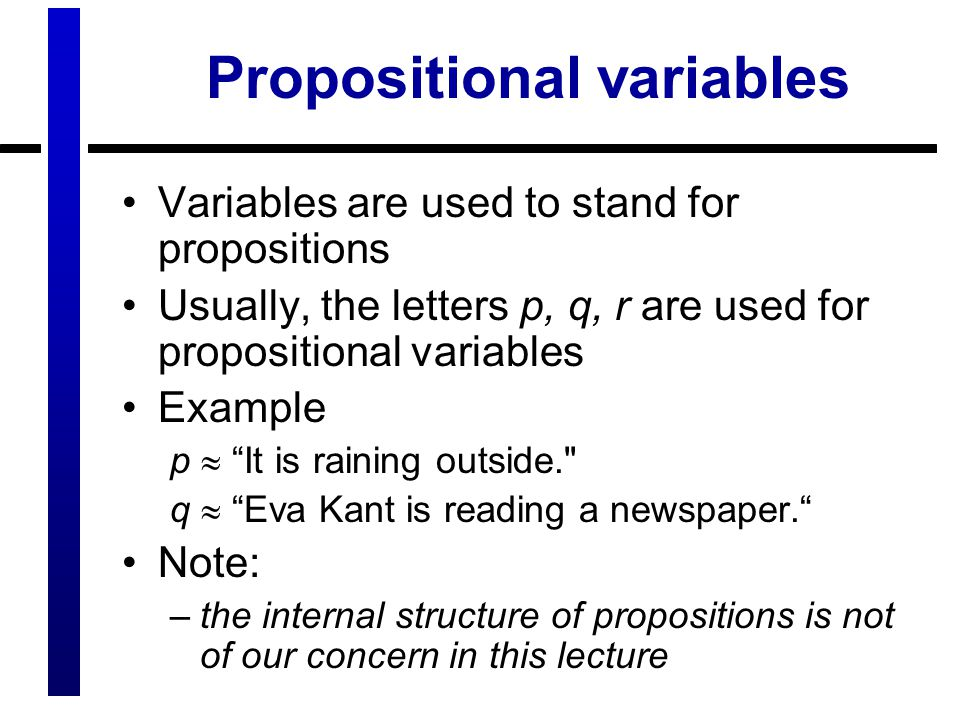 Propositional variables Variables are used to stand for propositions Usually, the letters p, q, r are used for propositional variables Example p  It is raining outside. q  Eva Kant is reading a newspaper. Note: –the internal structure of propositions is not of our concern in this lecture