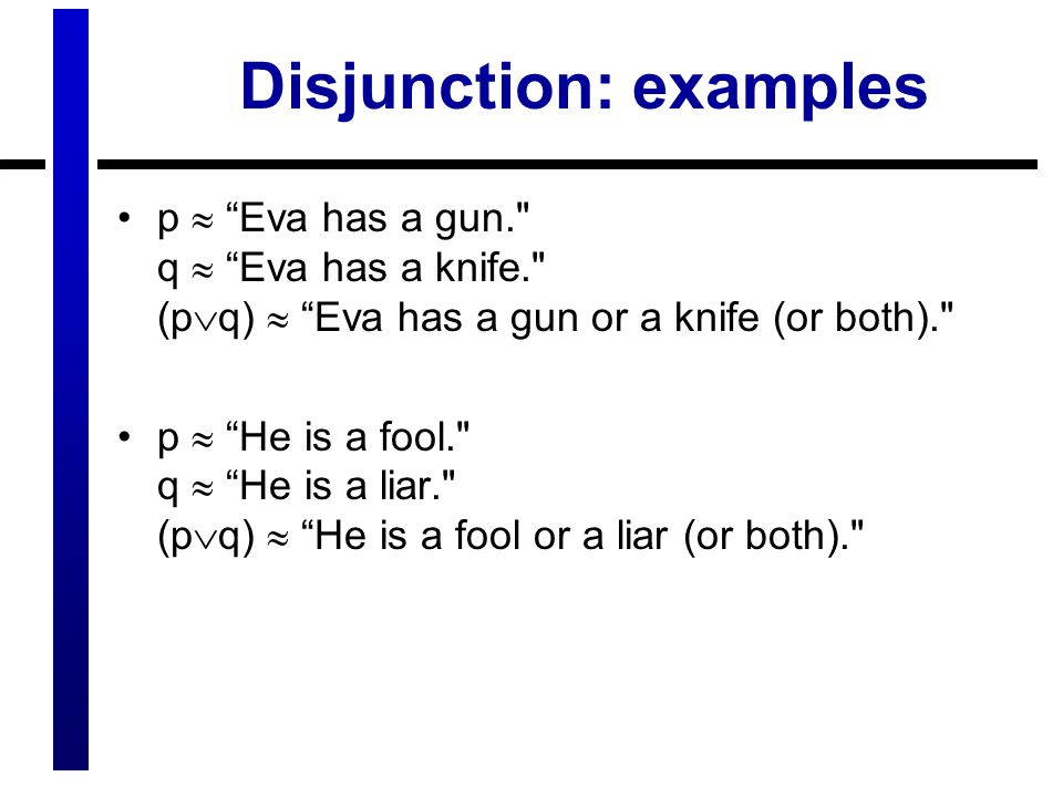 Disjunction: examples p  Eva has a gun. q  Eva has a knife. (p  q)  Eva has a gun or a knife (or both). p  He is a fool. q  He is a liar. (p  q)  He is a fool or a liar (or both).
