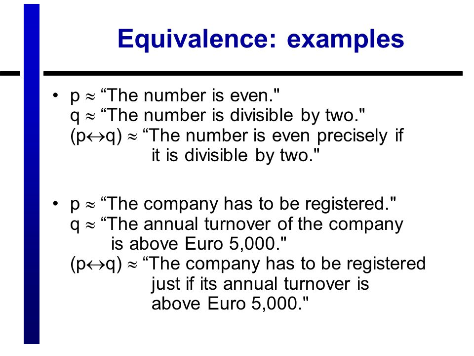 Equivalence: examples p  The number is even. q  The number is divisible by two. (p  q)  The number is even precisely if it is divisible by two. p  The company has to be registered. q  The annual turnover of the company is above Euro 5,000. (p  q)  The company has to be registered just if its annual turnover is above Euro 5,000.