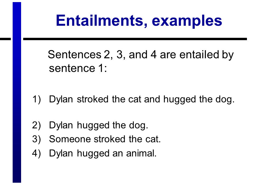 Entailments, examples Sentences 2, 3, and 4 are entailed by sentence 1: 1)Dylan stroked the cat and hugged the dog.
