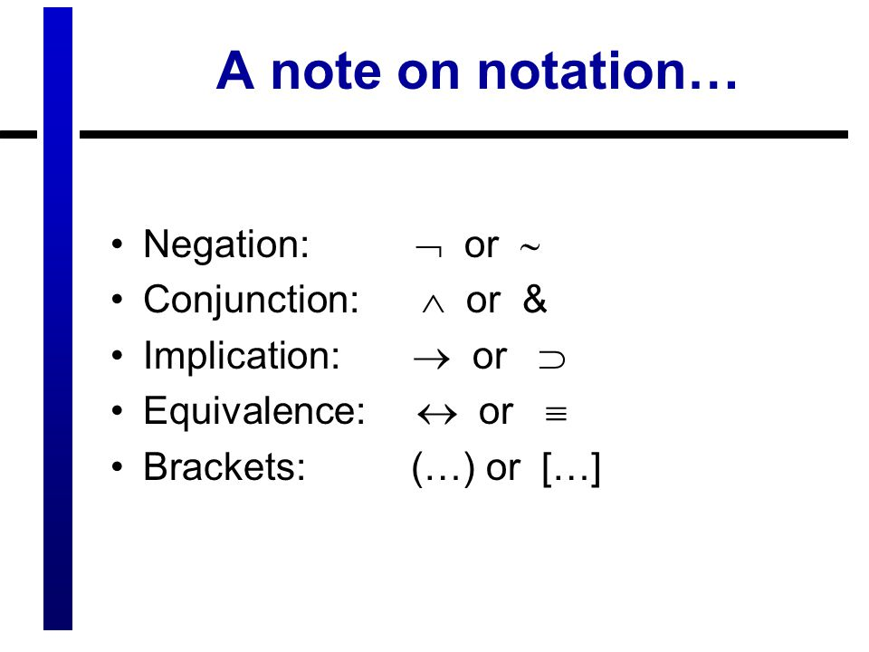 A note on notation… Negation:  or  Conjunction:  or & Implication:  or  Equivalence:  or  Brackets: (…) or […]