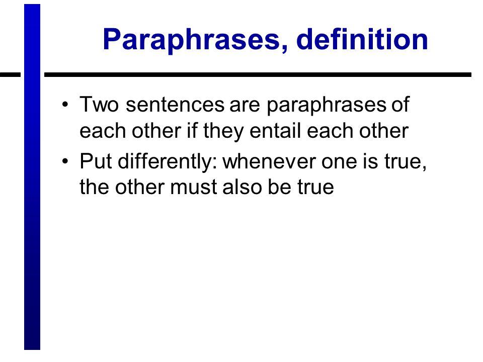 Paraphrases, definition Two sentences are paraphrases of each other if they entail each other Put differently: whenever one is true, the other must also be true