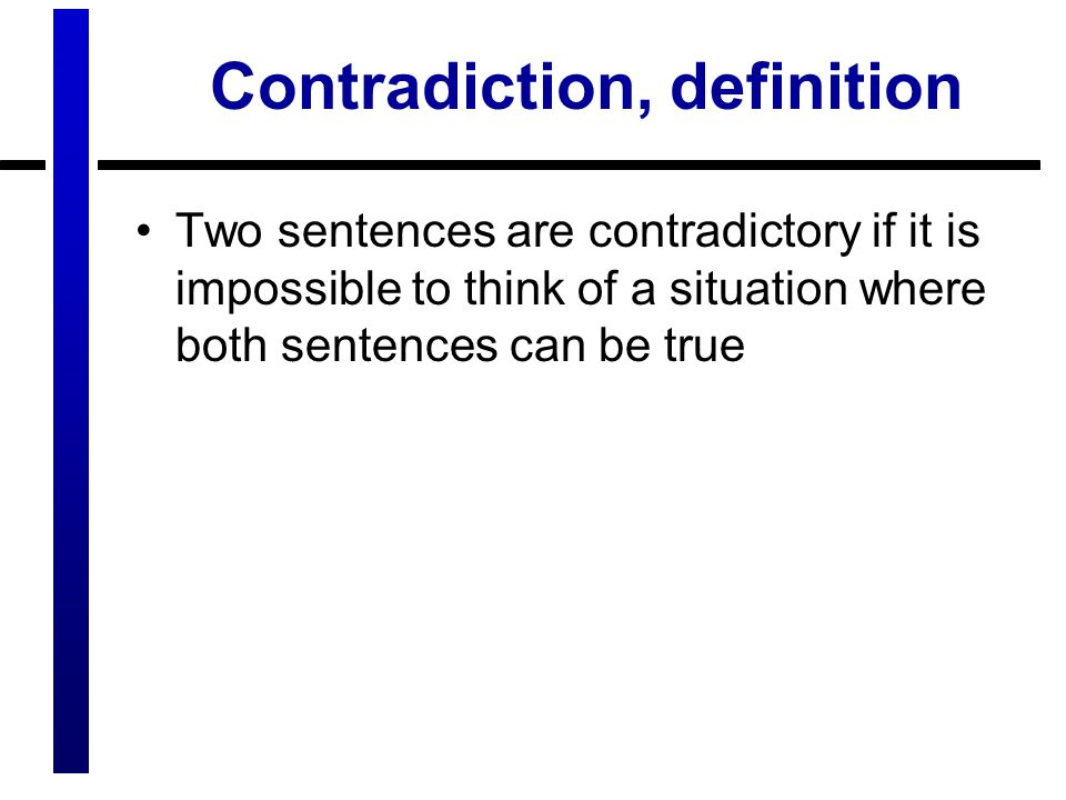 Contradiction, definition Two sentences are contradictory if it is impossible to think of a situation where both sentences can be true