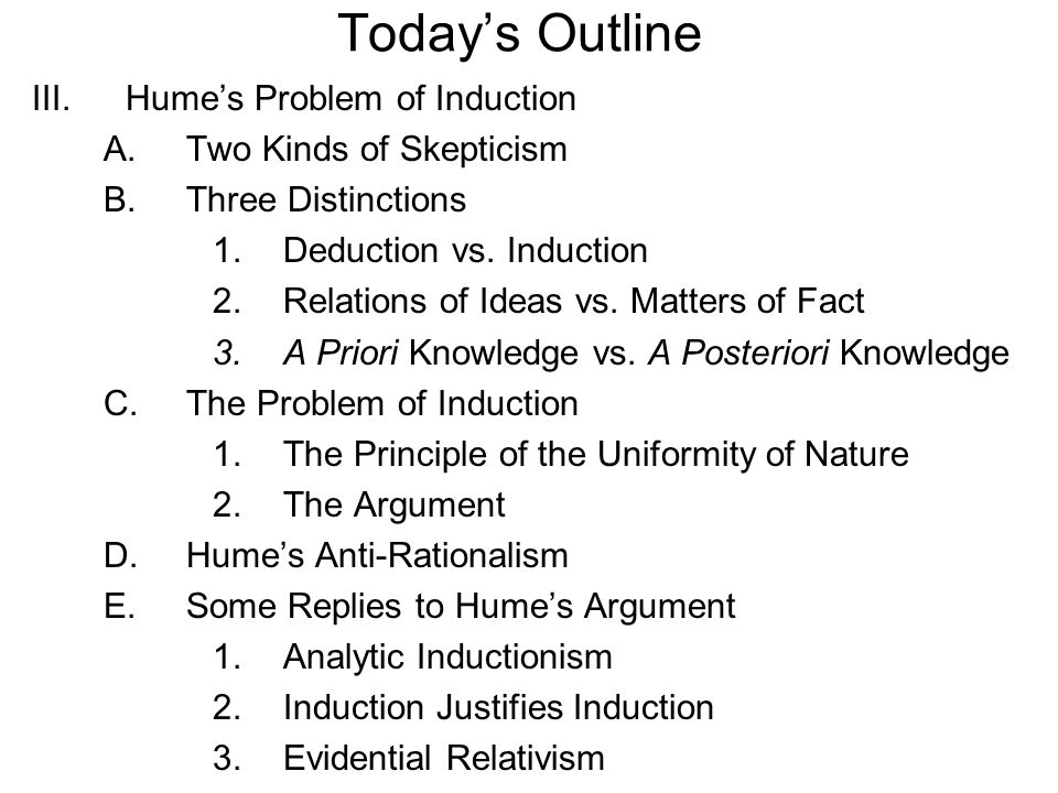 III.Hume's Problem of Induction A.Two Kinds of Skepticism B.Three Distinctions 1.Deduction vs. Induction 2.Relations of Ideas vs. Matters of Fact 3.A