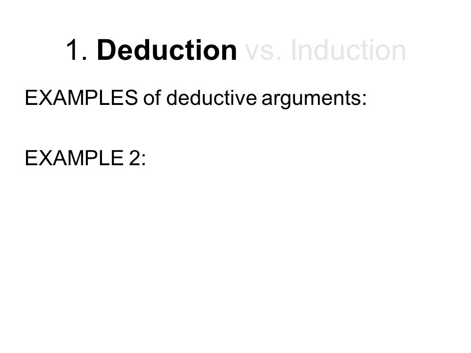 1. Deduction vs. Induction EXAMPLES of deductive arguments: EXAMPLE 2: