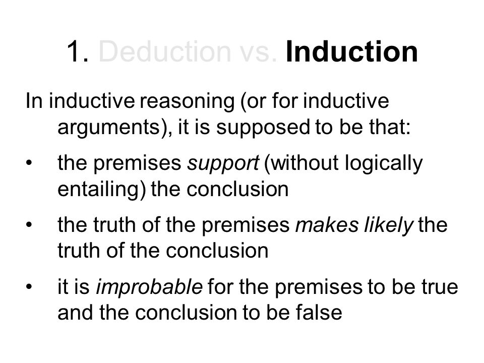1. Deduction vs. Induction In inductive reasoning (or for inductive arguments), it is supposed to be that: the premises support (without logically ent