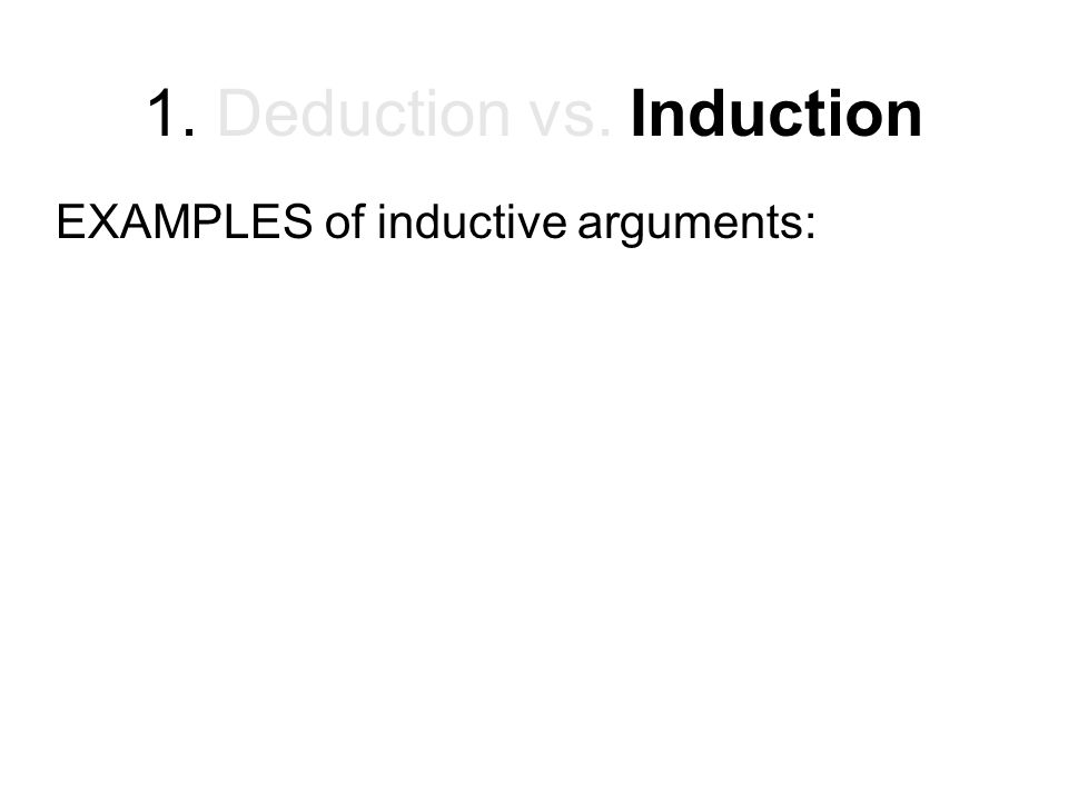 1. Deduction vs. Induction EXAMPLES of inductive arguments:
