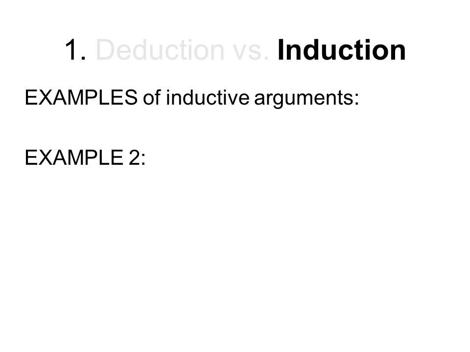 1. Deduction vs. Induction EXAMPLES of inductive arguments: EXAMPLE 2: