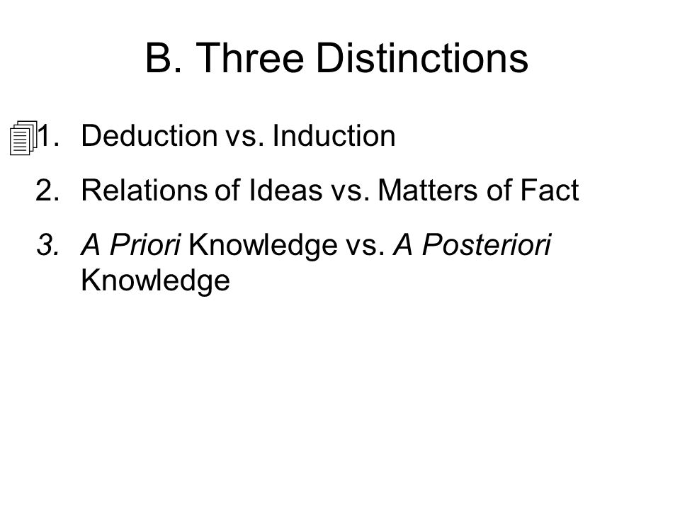 B. Three Distinctions 1.Deduction vs. Induction 2.Relations of Ideas vs. Matters of Fact 3.A Priori Knowledge vs. A Posteriori Knowledge 