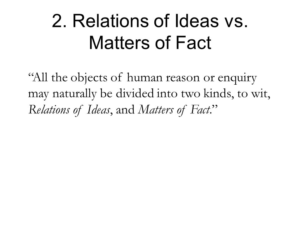 "2. Relations of Ideas vs. Matters of Fact ""All the objects of human reason or enquiry may naturally be divided into two kinds, to wit, Relations of Id"