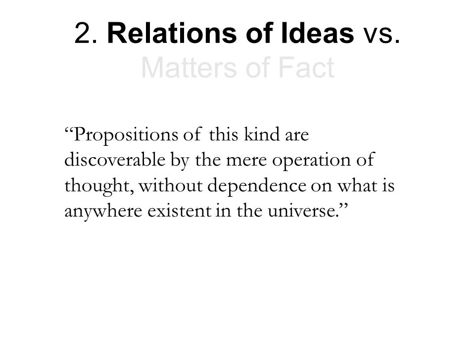 "2. Relations of Ideas vs. Matters of Fact ""Propositions of this kind are discoverable by the mere operation of thought, without dependence on what is"