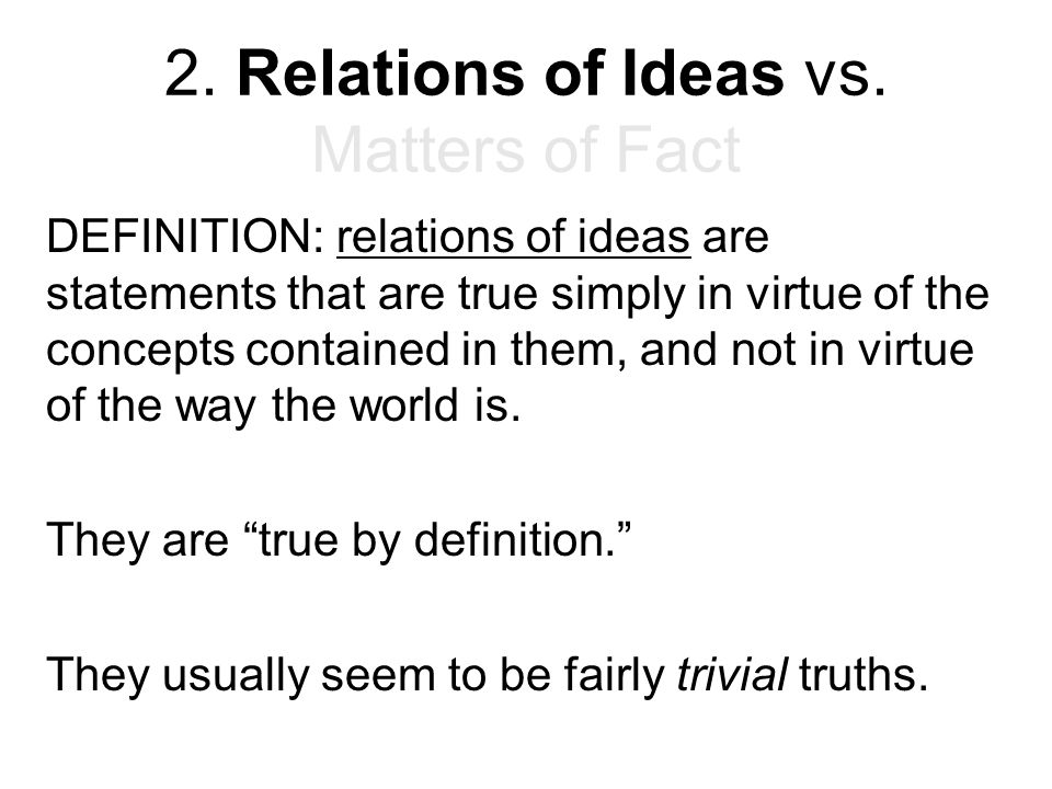 2. Relations of Ideas vs. Matters of Fact DEFINITION: relations of ideas are statements that are true simply in virtue of the concepts contained in th