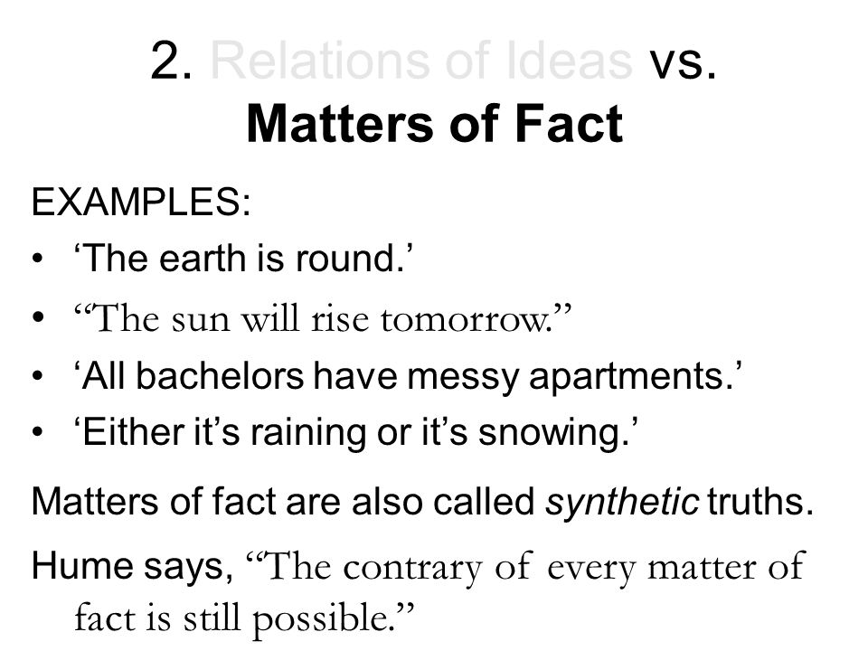"2. Relations of Ideas vs. Matters of Fact EXAMPLES: 'The earth is round.' ""The sun will rise tomorrow."" 'All bachelors have messy apartments.' 'Either"