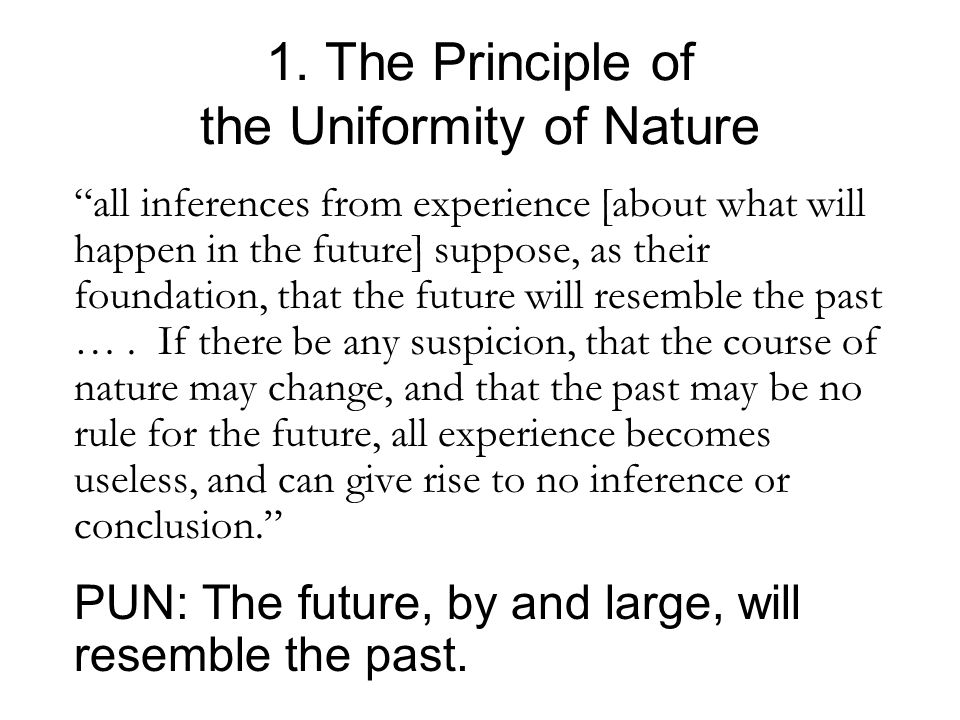 "1. The Principle of the Uniformity of Nature ""all inferences from experience [about what will happen in the future] suppose, as their foundation, that"