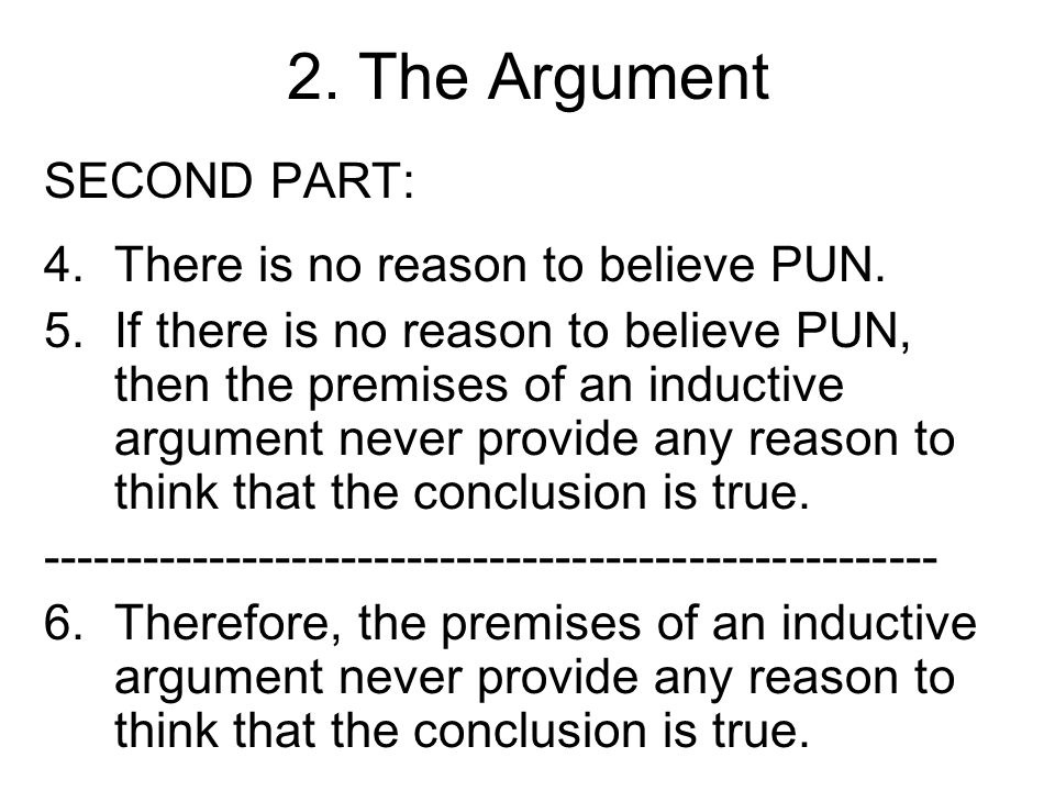 2. The Argument SECOND PART: 4.There is no reason to believe PUN. 5.If there is no reason to believe PUN, then the premises of an inductive argument n