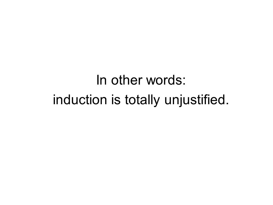 In other words: induction is totally unjustified.