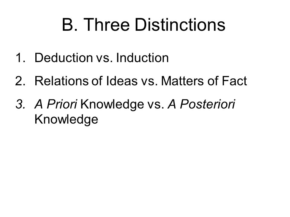 B. Three Distinctions 1.Deduction vs. Induction 2.Relations of Ideas vs. Matters of Fact 3.A Priori Knowledge vs. A Posteriori Knowledge