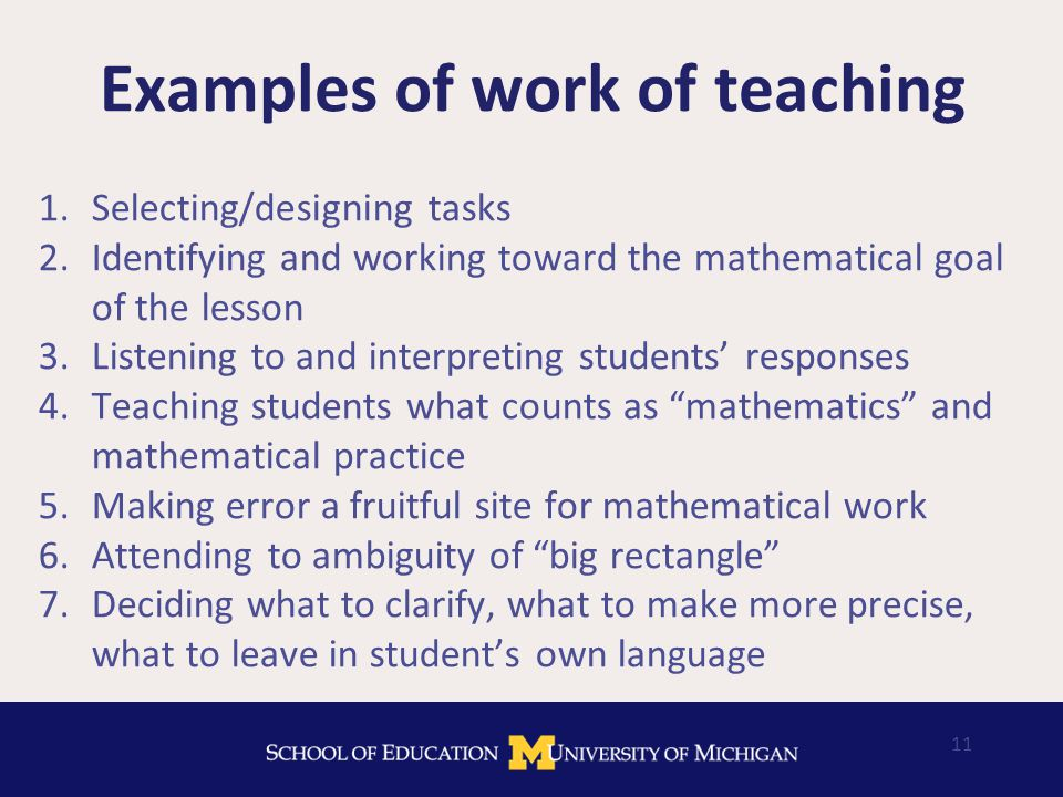 Examples of work of teaching 1.Selecting/designing tasks 2.Identifying and working toward the mathematical goal of the lesson 3.Listening to and interpreting students' responses 4.Teaching students what counts as mathematics and mathematical practice 5.Making error a fruitful site for mathematical work 6.Attending to ambiguity of big rectangle 7.Deciding what to clarify, what to make more precise, what to leave in student's own language 11