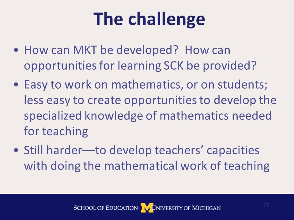 17 The challenge How can MKT be developed. How can opportunities for learning SCK be provided.
