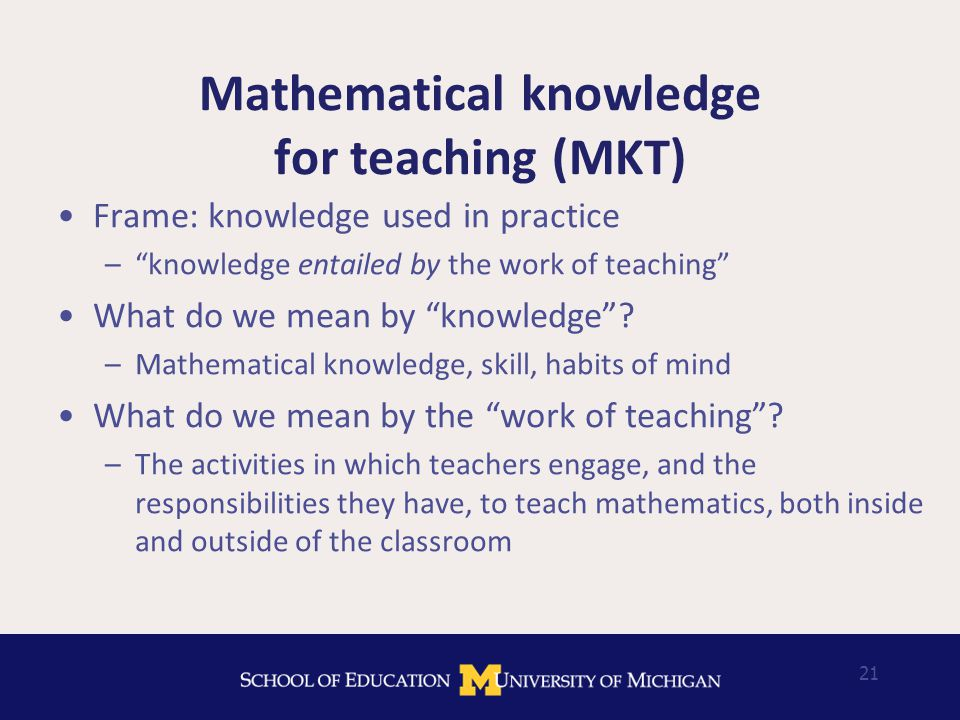 21 Mathematical knowledge for teaching (MKT) Frame: knowledge used in practice – knowledge entailed by the work of teaching What do we mean by knowledge .