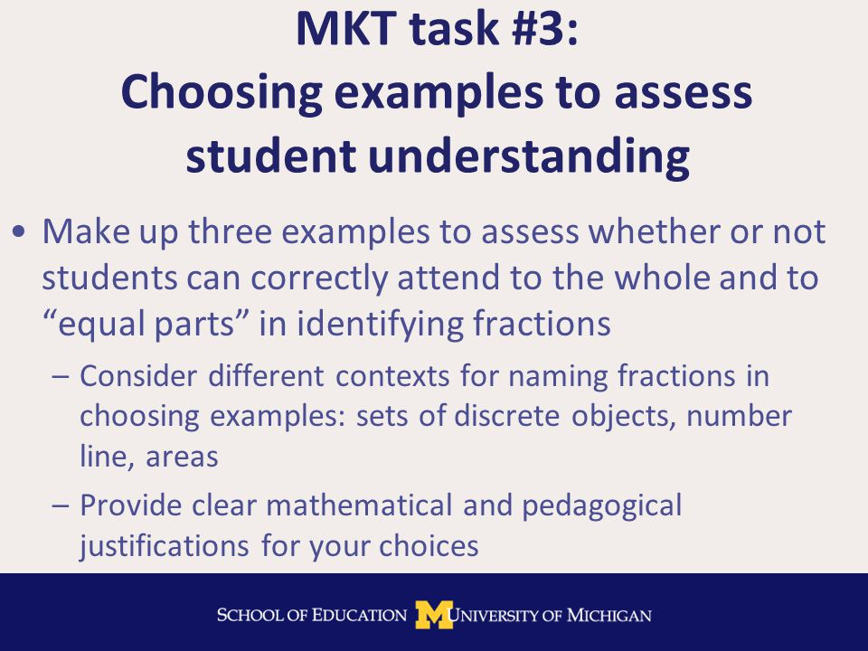 MKT task #3: Choosing examples to assess student understanding Make up three examples to assess whether or not students can correctly attend to the whole and to equal parts in identifying fractions –Consider different contexts for naming fractions in choosing examples: sets of discrete objects, number line, areas –Provide clear mathematical and pedagogical justifications for your choices