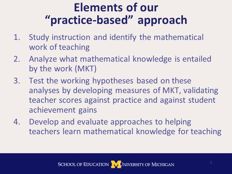 6 Elements of our practice-based approach 1.Study instruction and identify the mathematical work of teaching 2.Analyze what mathematical knowledge is entailed by the work (MKT) 3.Test the working hypotheses based on these analyses by developing measures of MKT, validating teacher scores against practice and against student achievement gains 4.Develop and evaluate approaches to helping teachers learn mathematical knowledge for teaching