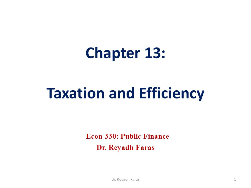 Chapter 13: Taxation and Efficiency Econ 330: Public Finance Dr. Reyadh Faras 1Dr. Reyadh Faras
