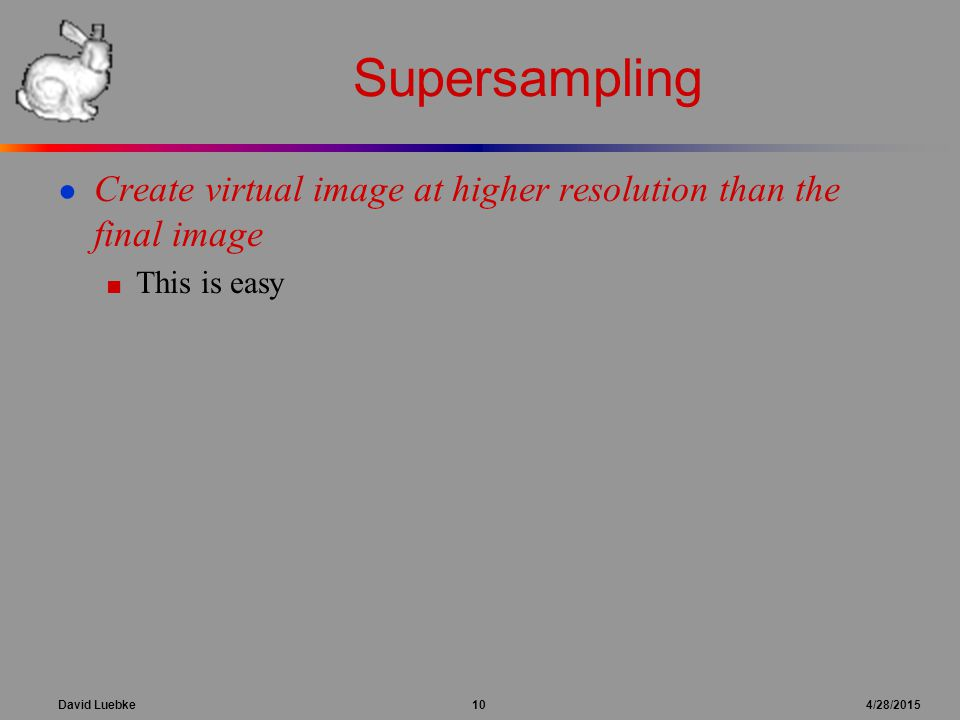 David Luebke 10 4/28/2015 Supersampling ● Create virtual image at higher resolution than the final image ■ This is easy