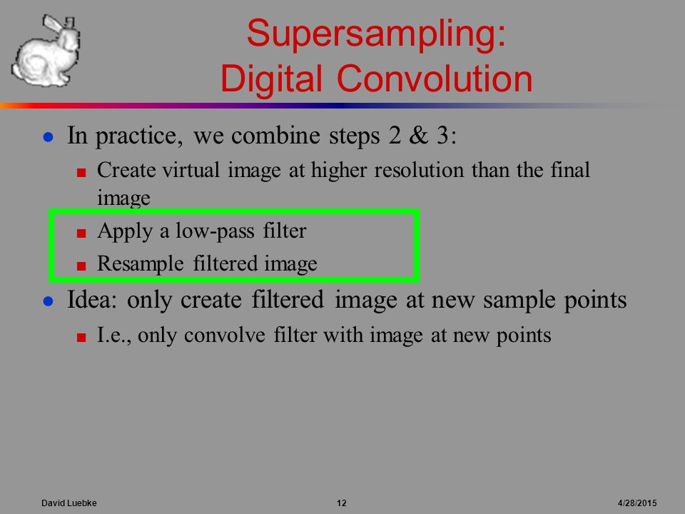 David Luebke 12 4/28/2015 Supersampling: Digital Convolution ● In practice, we combine steps 2 & 3: ■ Create virtual image at higher resolution than the final image ■ Apply a low-pass filter ■ Resample filtered image ● Idea: only create filtered image at new sample points ■ I.e., only convolve filter with image at new points