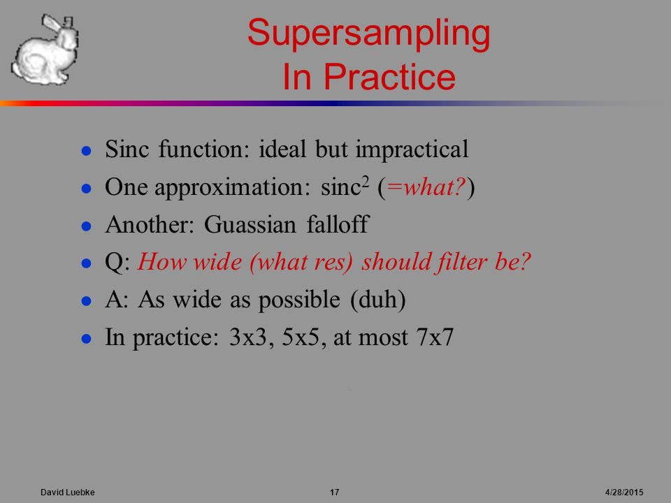 David Luebke 17 4/28/2015 Supersampling In Practice ● Sinc function: ideal but impractical ● One approximation: sinc 2 (=what ) ● Another: Guassian falloff ● Q: How wide (what res) should filter be.