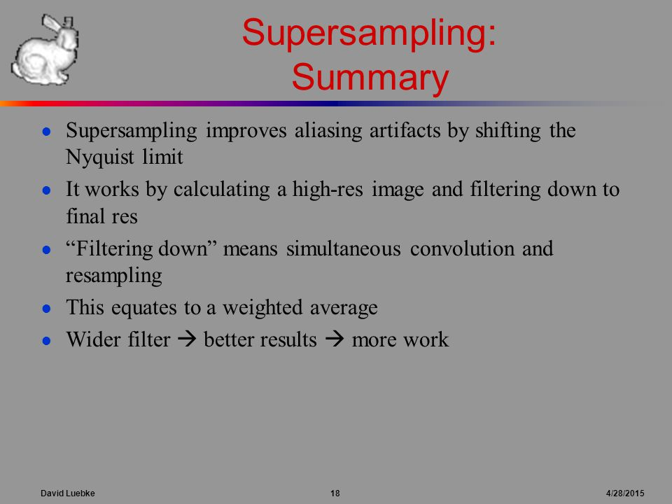 David Luebke 18 4/28/2015 Supersampling: Summary ● Supersampling improves aliasing artifacts by shifting the Nyquist limit ● It works by calculating a high-res image and filtering down to final res ● Filtering down means simultaneous convolution and resampling ● This equates to a weighted average ● Wider filter  better results  more work