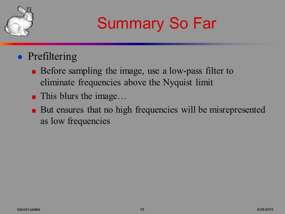 David Luebke 19 4/28/2015 Summary So Far ● Prefiltering ■ Before sampling the image, use a low-pass filter to eliminate frequencies above the Nyquist limit ■ This blurs the image… ■ But ensures that no high frequencies will be misrepresented as low frequencies