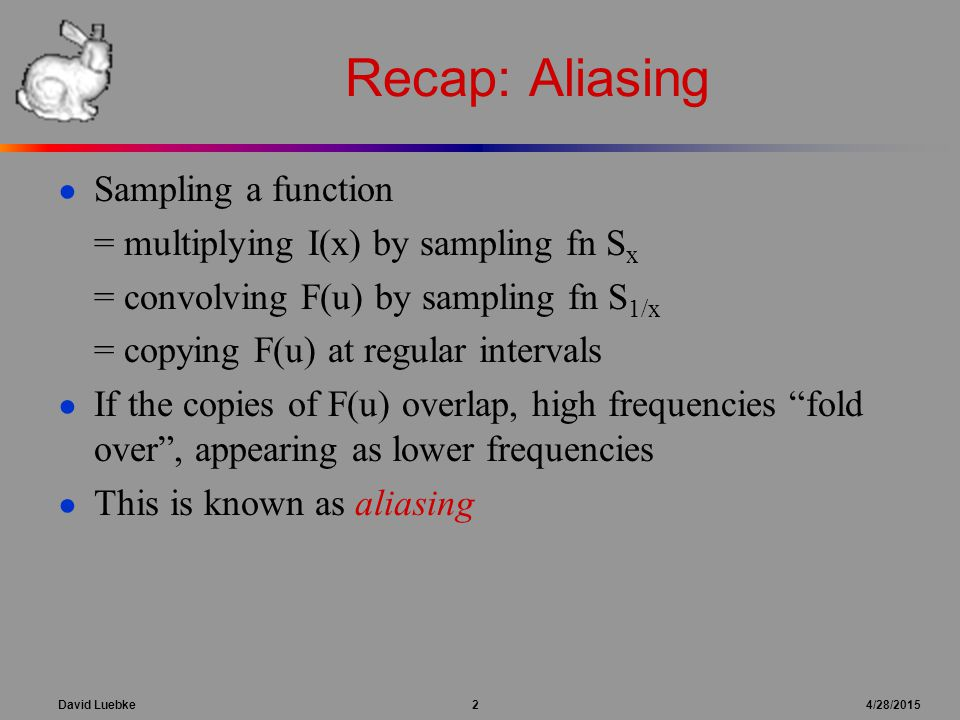 David Luebke 2 4/28/2015 Recap: Aliasing ● Sampling a function = multiplying I(x) by sampling fn S x = convolving F(u) by sampling fn S 1/x = copying F(u) at regular intervals ● If the copies of F(u) overlap, high frequencies fold over , appearing as lower frequencies ● This is known as aliasing