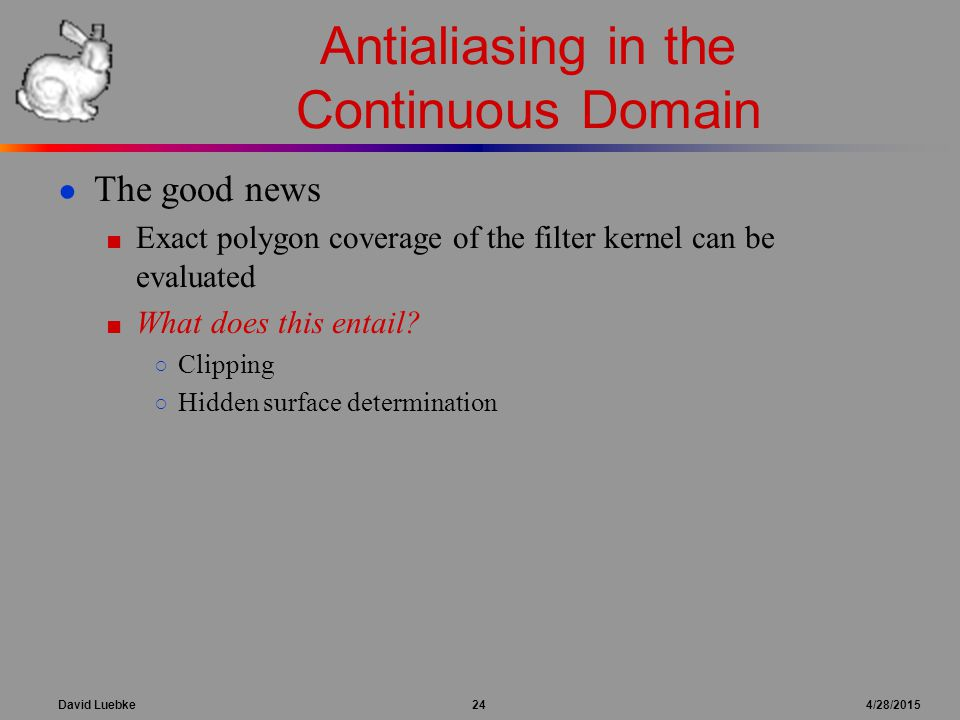 David Luebke 24 4/28/2015 Antialiasing in the Continuous Domain ● The good news ■ Exact polygon coverage of the filter kernel can be evaluated ■ What does this entail.