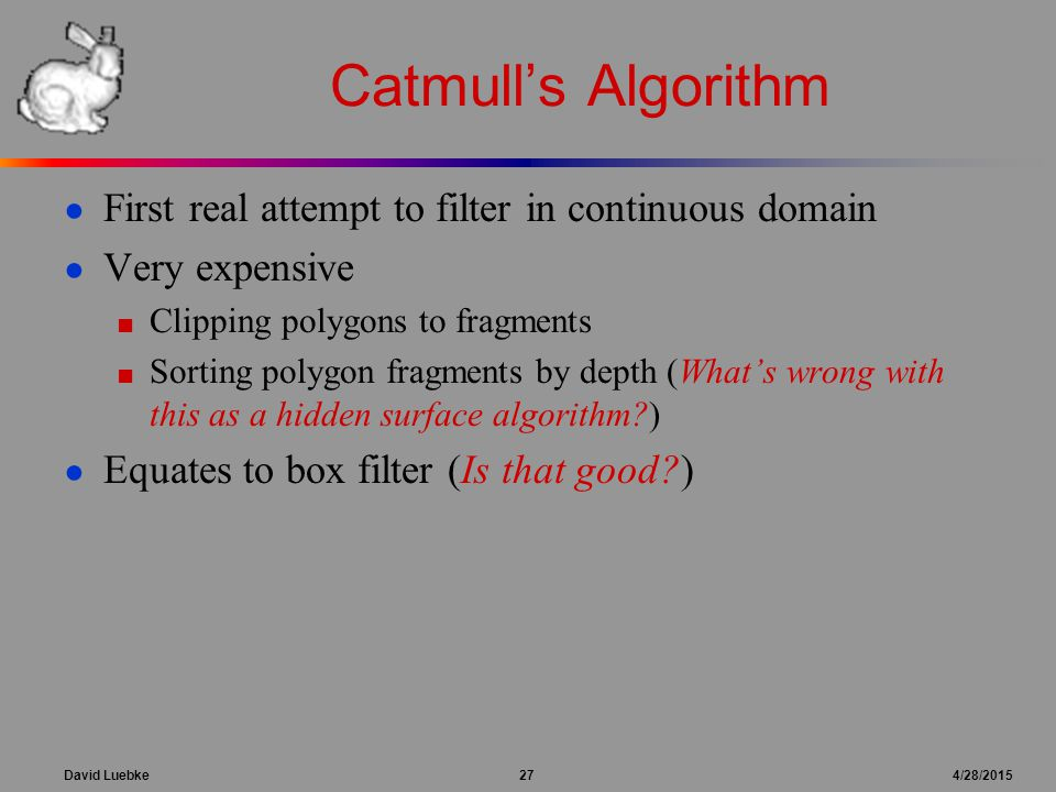 David Luebke 27 4/28/2015 Catmull's Algorithm ● First real attempt to filter in continuous domain ● Very expensive ■ Clipping polygons to fragments ■ Sorting polygon fragments by depth (What's wrong with this as a hidden surface algorithm ) ● Equates to box filter (Is that good )