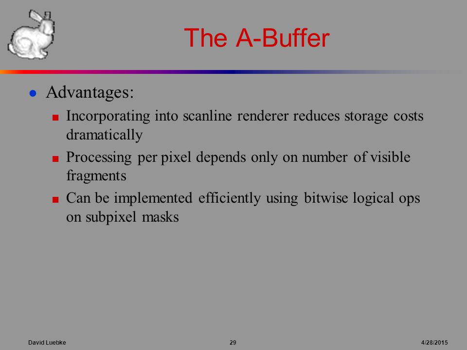 David Luebke 29 4/28/2015 The A-Buffer ● Advantages: ■ Incorporating into scanline renderer reduces storage costs dramatically ■ Processing per pixel depends only on number of visible fragments ■ Can be implemented efficiently using bitwise logical ops on subpixel masks