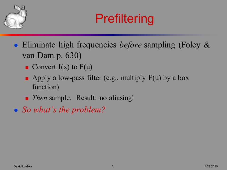 David Luebke 3 4/28/2015 Prefiltering ● Eliminate high frequencies before sampling (Foley & van Dam p. 630) ■ Convert I(x) to F(u) ■ Apply a low-pass