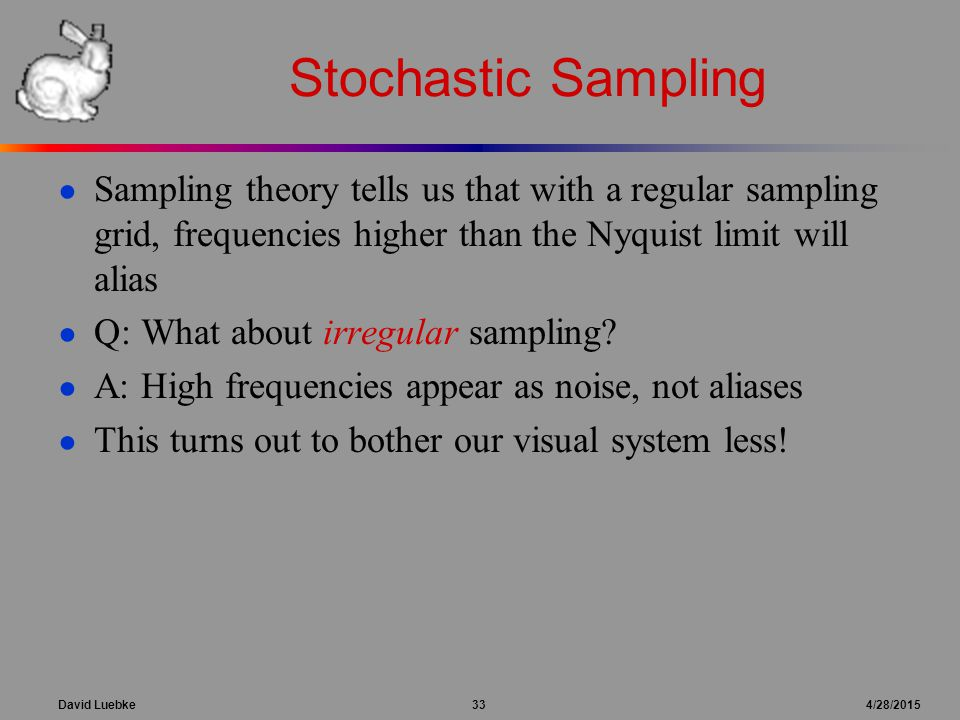 David Luebke 33 4/28/2015 Stochastic Sampling ● Sampling theory tells us that with a regular sampling grid, frequencies higher than the Nyquist limit
