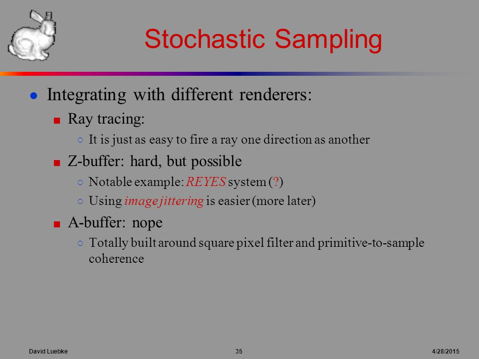 David Luebke 35 4/28/2015 Stochastic Sampling ● Integrating with different renderers: ■ Ray tracing: ○ It is just as easy to fire a ray one direction