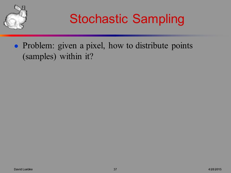 David Luebke 37 4/28/2015 Stochastic Sampling ● Problem: given a pixel, how to distribute points (samples) within it?