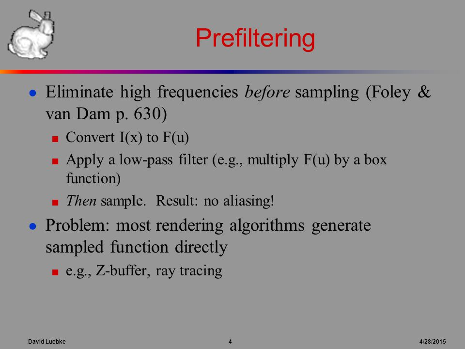 David Luebke 4 4/28/2015 Prefiltering ● Eliminate high frequencies before sampling (Foley & van Dam p. 630) ■ Convert I(x) to F(u) ■ Apply a low-pass