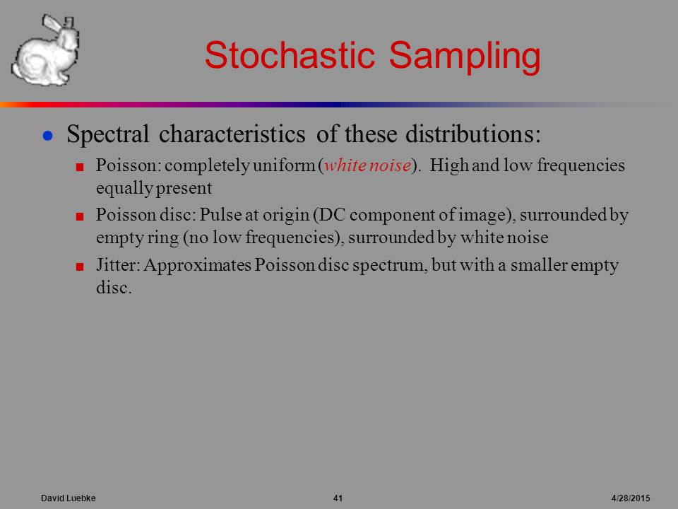 David Luebke 41 4/28/2015 Stochastic Sampling ● Spectral characteristics of these distributions: ■ Poisson: completely uniform (white noise). High and