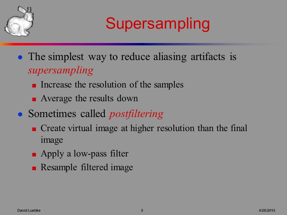 David Luebke 5 4/28/2015 Supersampling ● The simplest way to reduce aliasing artifacts is supersampling ■ Increase the resolution of the samples ■ Ave