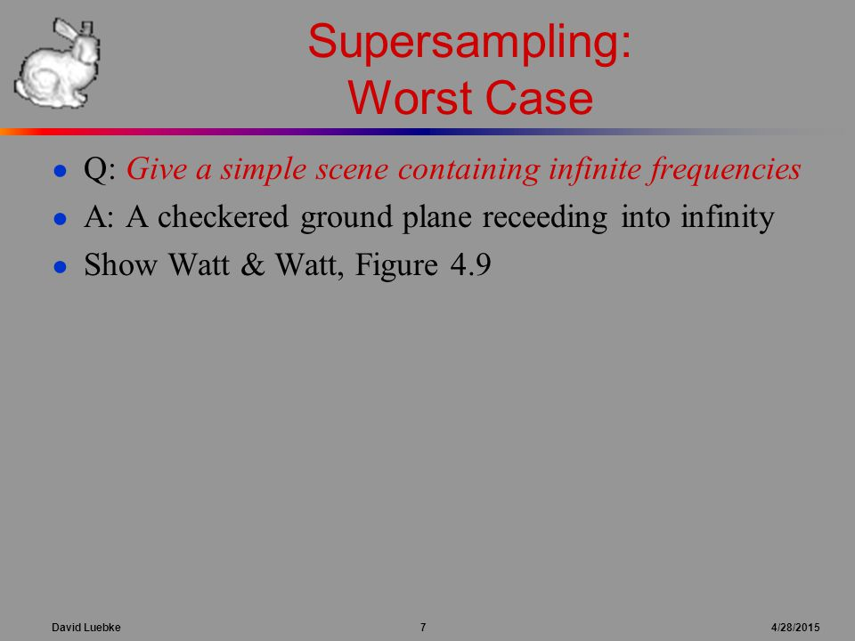 David Luebke 7 4/28/2015 Supersampling: Worst Case ● Q: Give a simple scene containing infinite frequencies ● A: A checkered ground plane receeding in