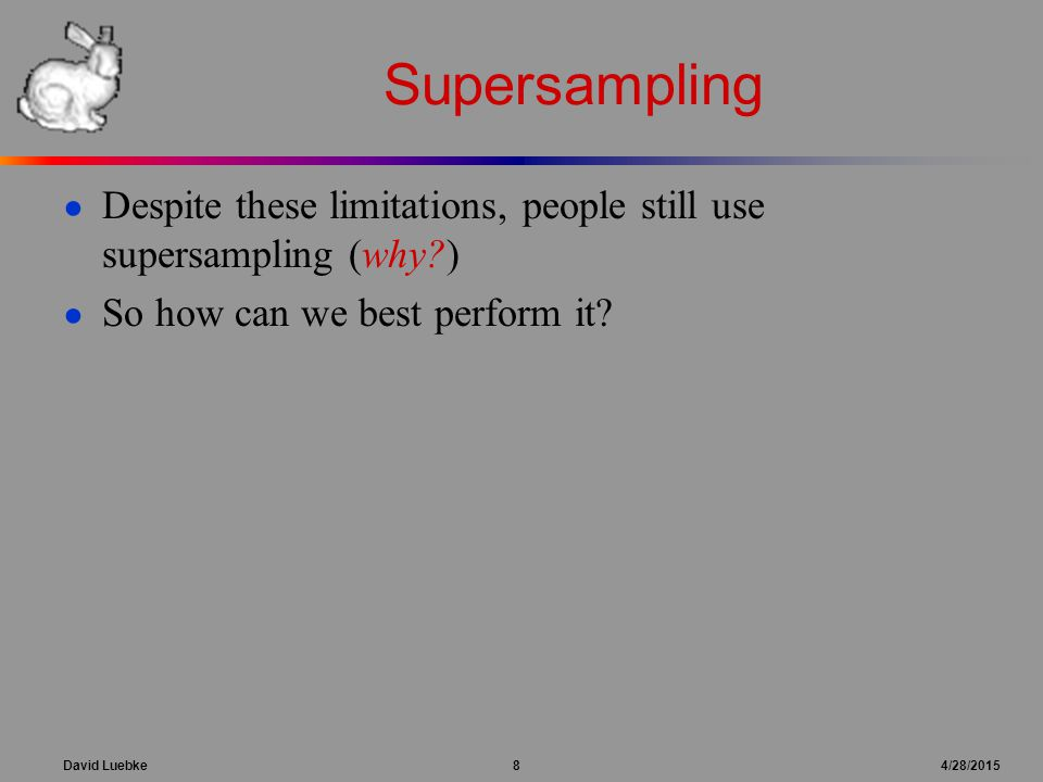 David Luebke 8 4/28/2015 Supersampling ● Despite these limitations, people still use supersampling (why?) ● So how can we best perform it?