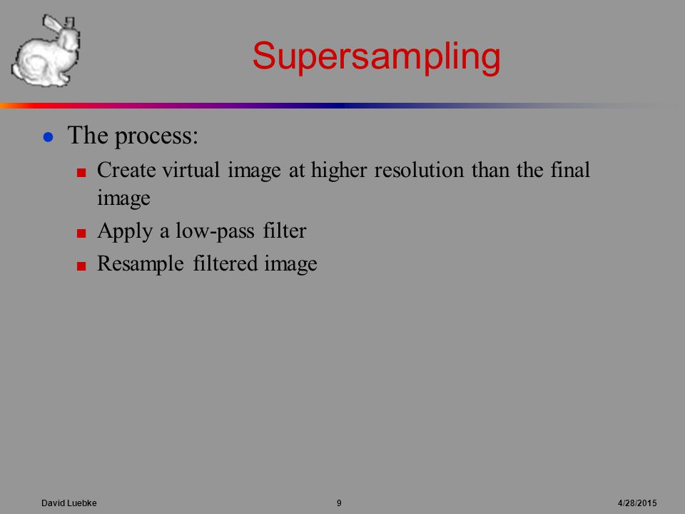 David Luebke 9 4/28/2015 Supersampling ● The process: ■ Create virtual image at higher resolution than the final image ■ Apply a low-pass filter ■ Resample filtered image
