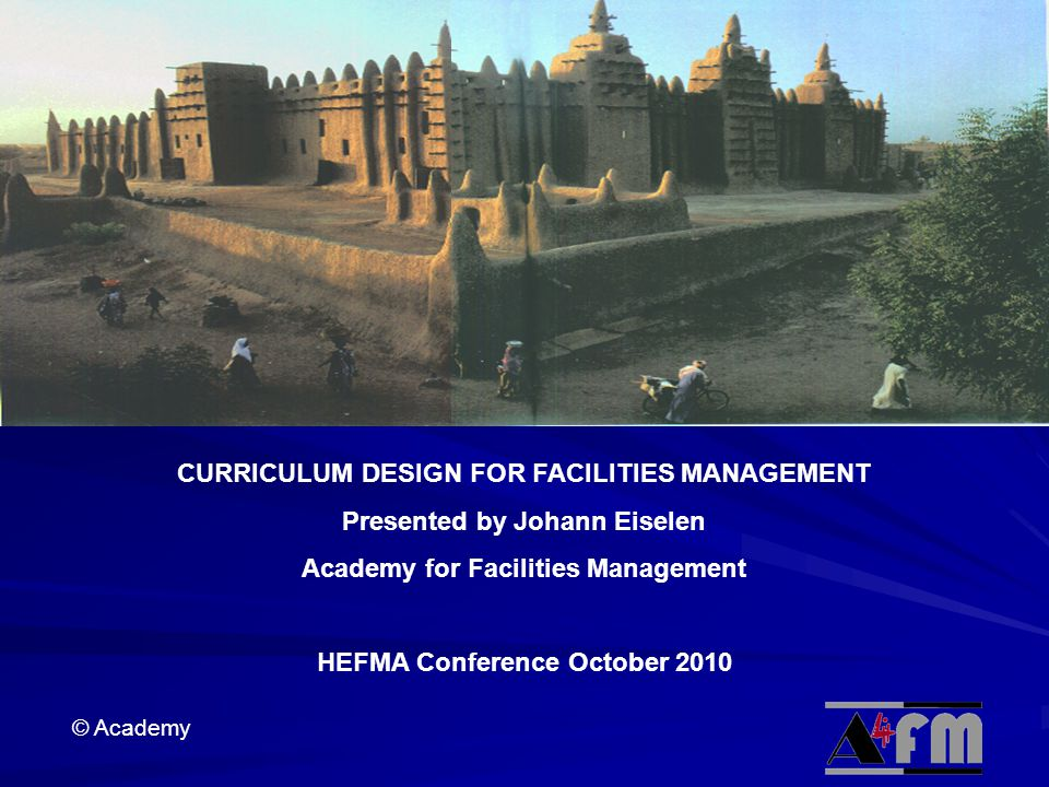 © Academy CURRICULUM DESIGN FOR FACILITIES MANAGEMENT Presented by Johann Eiselen Academy for Facilities Management HEFMA Conference October 2010