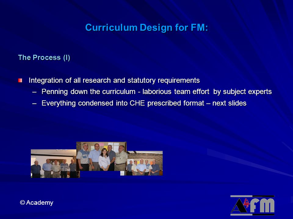 © Academy Curriculum Design for FM: The Process (I) Integration of all research and statutory requirements –Penning down the curriculum - laborious team effort by subject experts –Everything condensed into CHE prescribed format – next slides